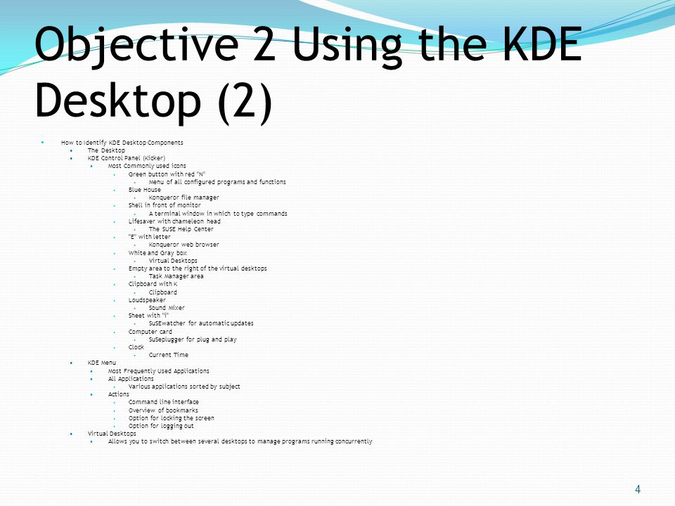Objective 2 Using the KDE Desktop (2)  How to Identify KDE Desktop Components  The Desktop  KDE Control Panel (Kicker)  Most Commonly used icons 
