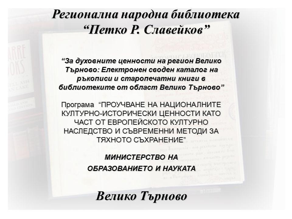 За духовните ценности на регион Велико Търново: Електронен своден каталог на ръкописи и старопечатни книги в библиотеките от област Велико Търново Програма ПРОУЧВАНЕ НА НАЦИОНАЛНИТЕ КУЛТУРНО-ИСТОРИЧЕСКИ ЦЕННОСТИ КАТО ЧАСТ ОТ ЕВРОПЕЙСКОТО КУЛТУРНО НАСЛЕДСТВО И СЪВРЕМЕННИ МЕТОДИ ЗА ТЯХНОТО СЪХРАНЕНИЕ МИНИСТЕРСТВО НА ОБРАЗОВАНИЕТО И НАУКАТА Регионална народна библиотека Петко Р.