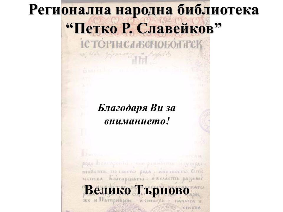 Велико Търново Благодаря Ви за вниманието! Регионална народна библиотека Петко Р. Славейков