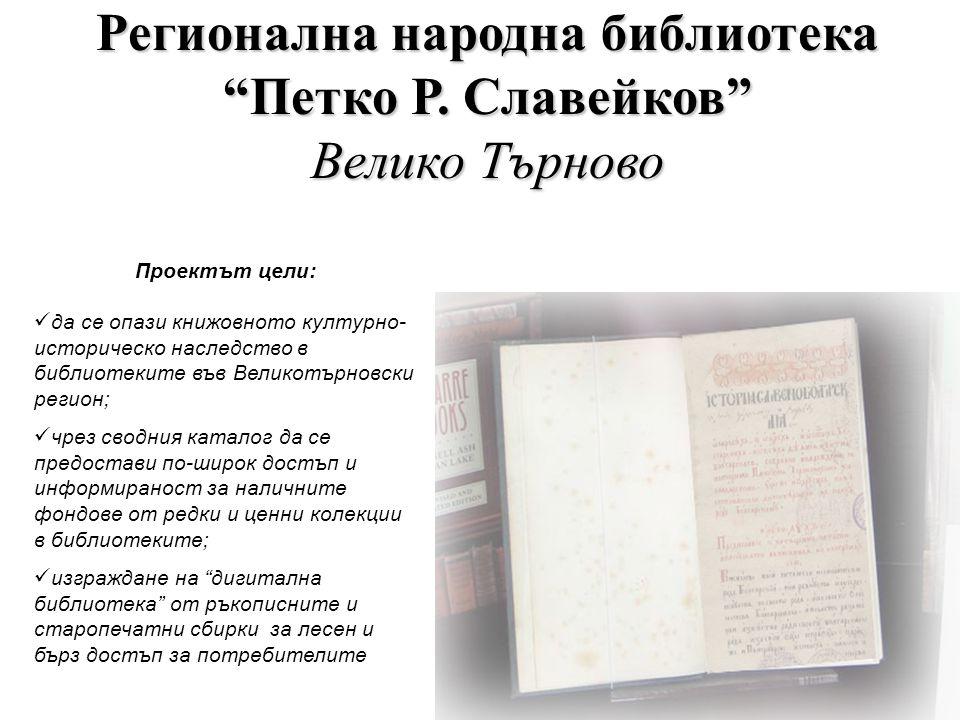 Проектът цели:  да се опази книжовното културно- историческо наследство в библиотеките във Великотърновски регион;  чрез сводния каталог да се предостави по-широк достъп и информираност за наличните фондове от редки и ценни колекции в библиотеките;  изграждане на дигитална библиотека от ръкописните и старопечатни сбирки за лесен и бърз достъп за потребителите Регионална народна библиотека Петко Р.