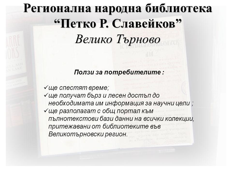 Ползи за потребителите :  ще спестят време;  ще получат бърз и лесен достъп до необходимата им информация за научни цели ;  ще разполагат с общ портал към пълнотекстови бази данни на всички колекции, притежавани от библиотеките във Великотърновски регион.