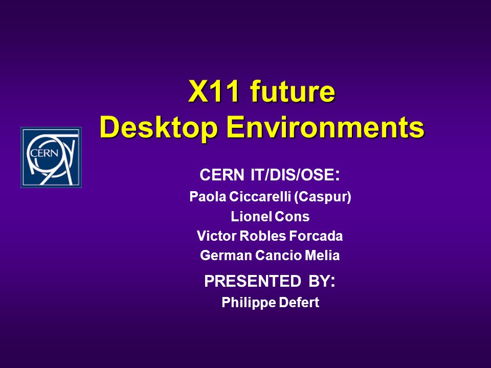 X11 future Desktop Environments CERN IT/DIS/OSE : Paola Ciccarelli (Caspur) Lionel Cons Victor Robles Forcada German Cancio Melia PRESENTED BY : Philippe Defert