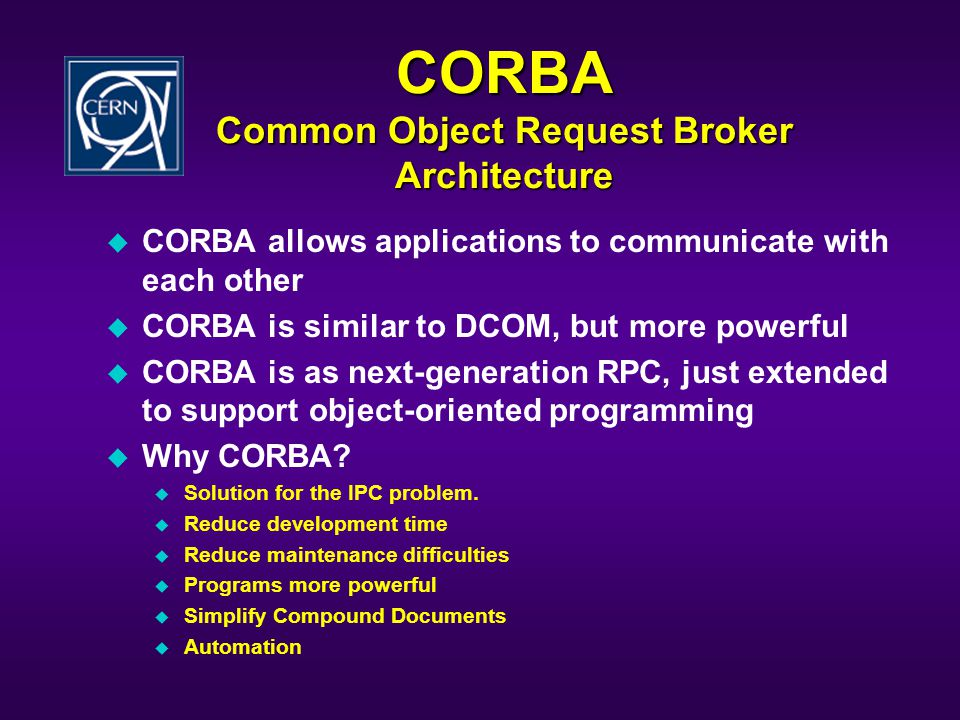 CORBA Common Object Request Broker Architecture u CORBA allows applications to communicate with each other u CORBA is similar to DCOM, but more powerful u CORBA is as next-generation RPC, just extended to support object-oriented programming u Why CORBA.