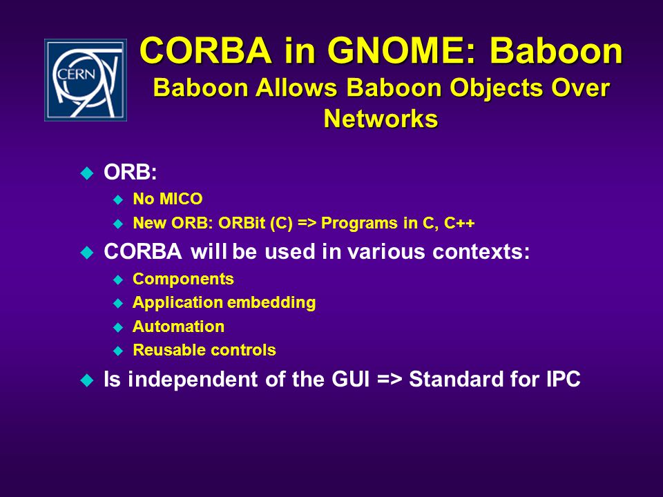CORBA in GNOME: Baboon Baboon Allows Baboon Objects Over Networks u ORB: u No MICO u New ORB: ORBit (C) => Programs in C, C++ u CORBA will be used in various contexts: u Components u Application embedding u Automation u Reusable controls u Is independent of the GUI => Standard for IPC