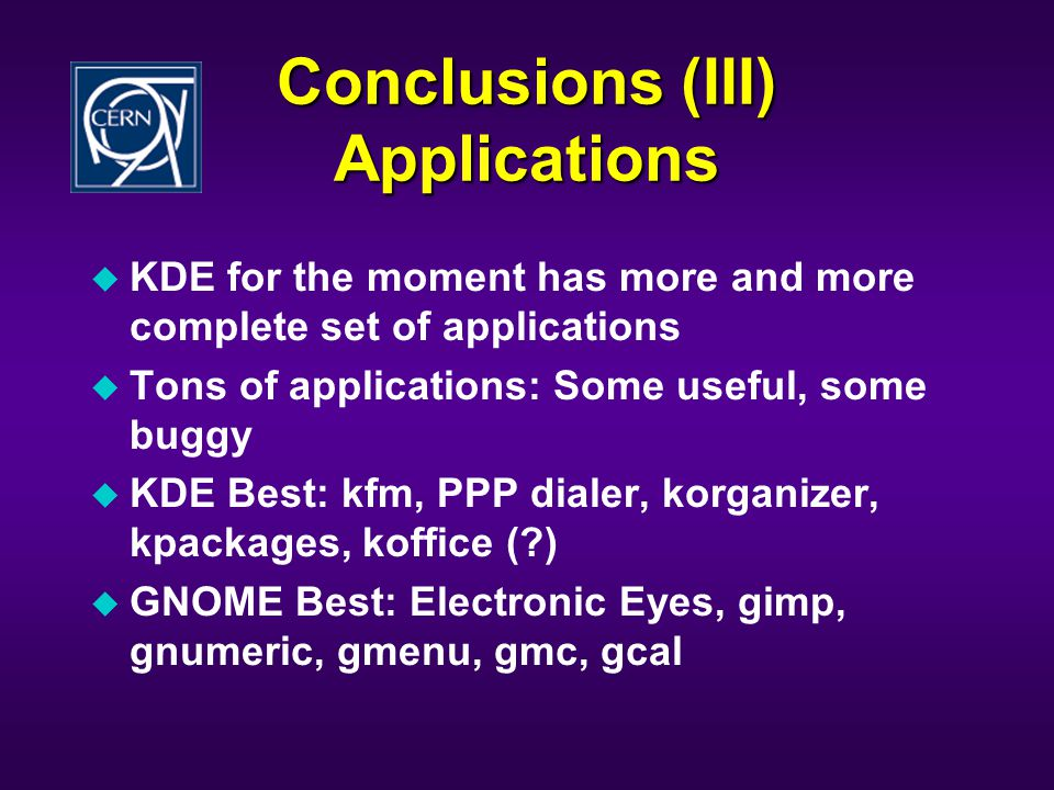 Conclusions (III) Applications u KDE for the moment has more and more complete set of applications u Tons of applications: Some useful, some buggy u KDE Best: kfm, PPP dialer, korganizer, kpackages, koffice ( ) u GNOME Best: Electronic Eyes, gimp, gnumeric, gmenu, gmc, gcal