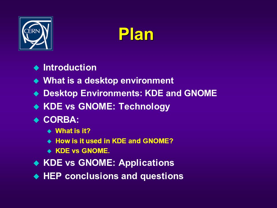 Plan u Introduction u What is a desktop environment u Desktop Environments: KDE and GNOME u KDE vs GNOME: Technology u CORBA: u What is it.
