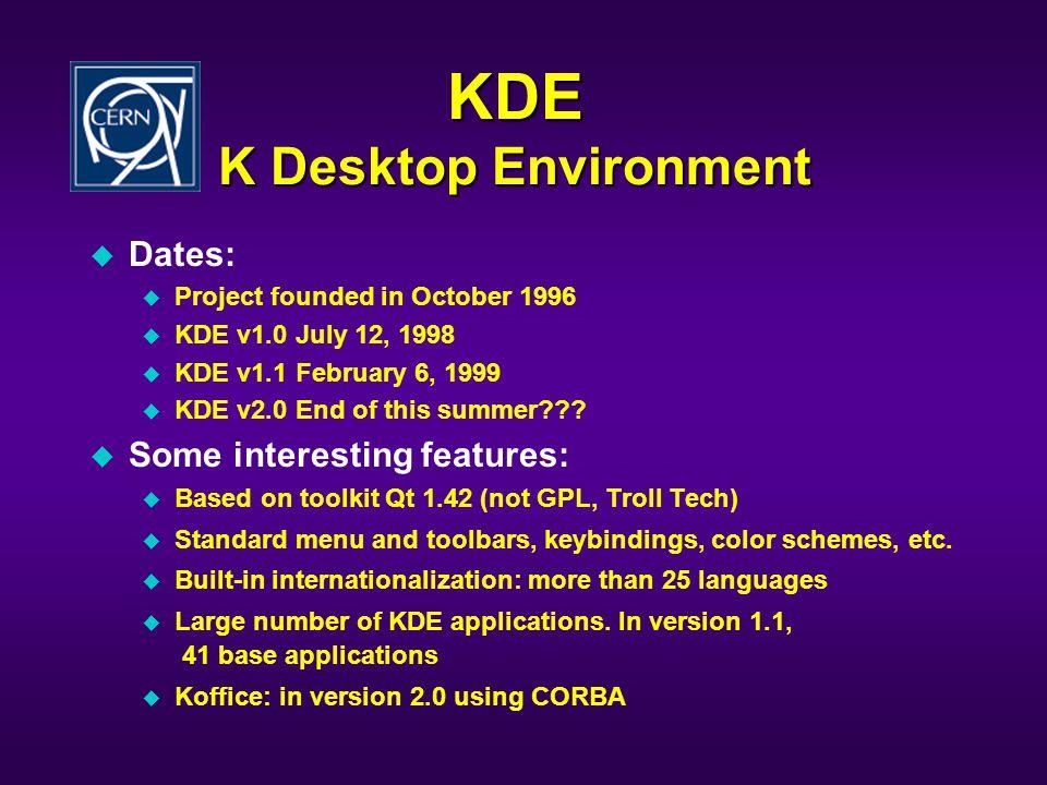KDE K Desktop Environment u Dates: u Project founded in October 1996 u KDE v1.0 July 12, 1998 u KDE v1.1 February 6, 1999 u KDE v2.0 End of this summe