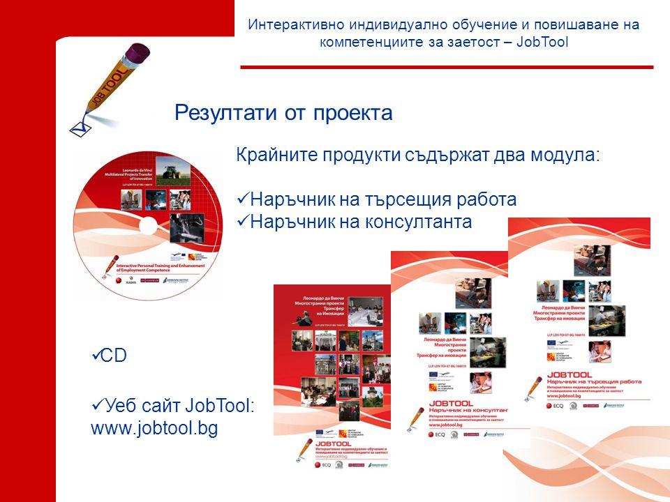 Интерактивно индивидуално обучение и повишаване на компетенциите за заетост – JobTool Резултати от проекта  Уеб сайт JobTool: www.jobtool.bg  CD Крайните продукти съдържат два модула:  Наръчник на търсещия работа  Наръчник на консултанта