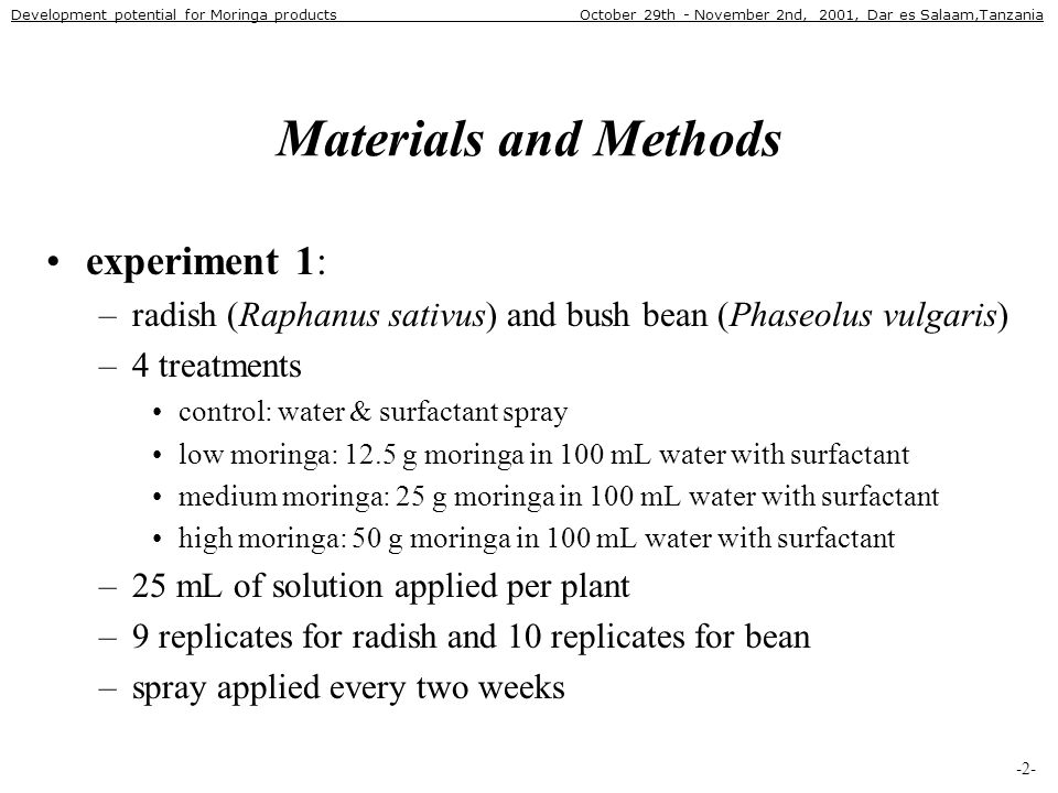 Materials and Methods •experiment 1: –radish (Raphanus sativus) and bush bean (Phaseolus vulgaris) –4 treatments •control: water & surfactant spray •low moringa: 12.5 g moringa in 100 mL water with surfactant •medium moringa: 25 g moringa in 100 mL water with surfactant •high moringa: 50 g moringa in 100 mL water with surfactant –25 mL of solution applied per plant –9 replicates for radish and 10 replicates for bean –spray applied every two weeks -2- Development potential for Moringa products October 29th - November 2nd, 2001, Dar es Salaam,Tanzania