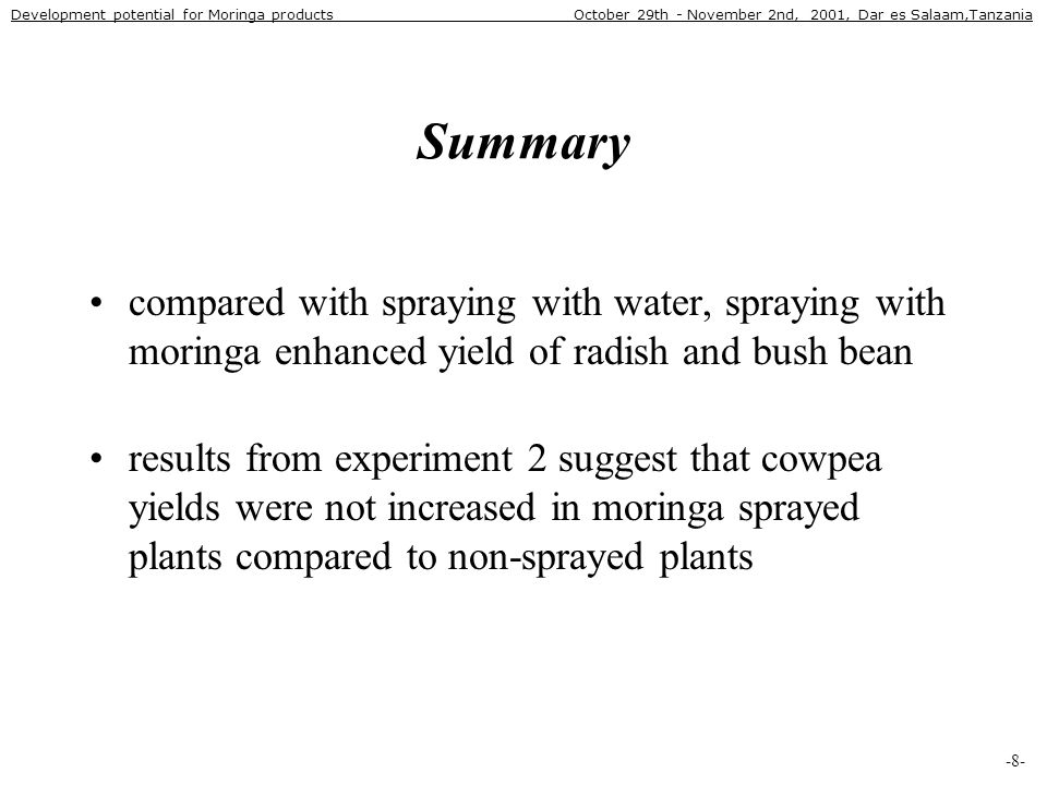 Summary •compared with spraying with water, spraying with moringa enhanced yield of radish and bush bean •results from experiment 2 suggest that cowpea yields were not increased in moringa sprayed plants compared to non-sprayed plants -8- Development potential for Moringa products October 29th - November 2nd, 2001, Dar es Salaam,Tanzania