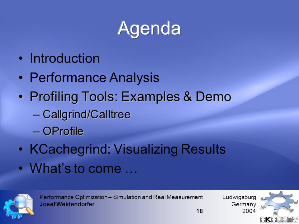 Ludwigsburg Germany 2004 Performance Optimization – Simulation and Real Measurement Josef Weidendorfer 18 •Introduction •Performance Analysis •Profiling Tools: Examples & Demo –Callgrind/Calltree –OProfile •KCachegrind: Visualizing Results •What's to come …