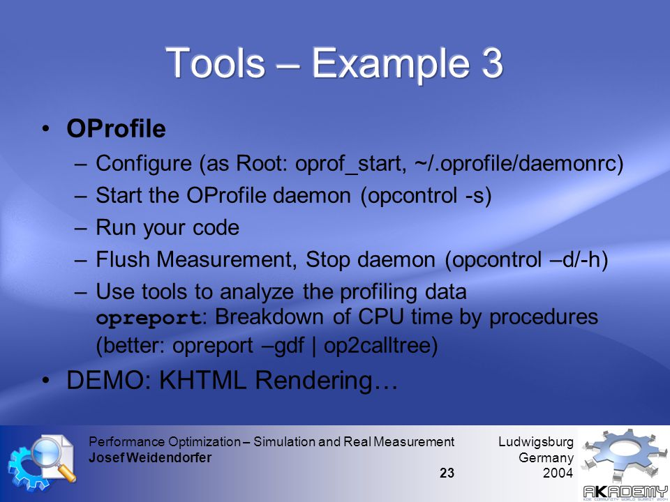 Ludwigsburg Germany 2004 Performance Optimization – Simulation and Real Measurement Josef Weidendorfer 23 •OProfile –Configure (as Root: oprof_start,
