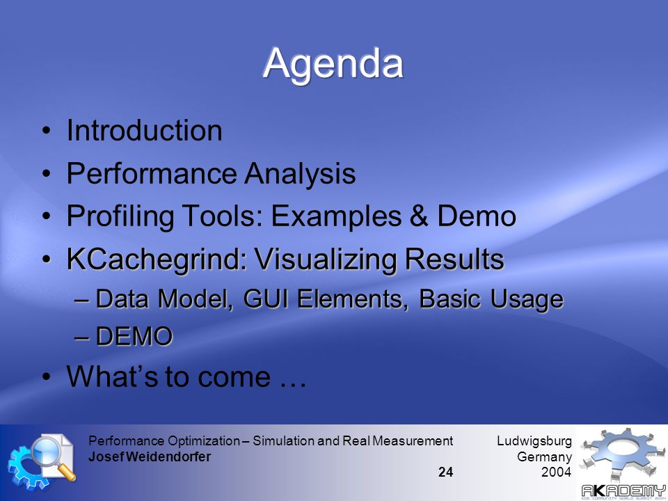Ludwigsburg Germany 2004 Performance Optimization – Simulation and Real Measurement Josef Weidendorfer 24 •Introduction •Performance Analysis •Profiling Tools: Examples & Demo •KCachegrind: Visualizing Results –Data Model, GUI Elements, Basic Usage –DEMO •What's to come …