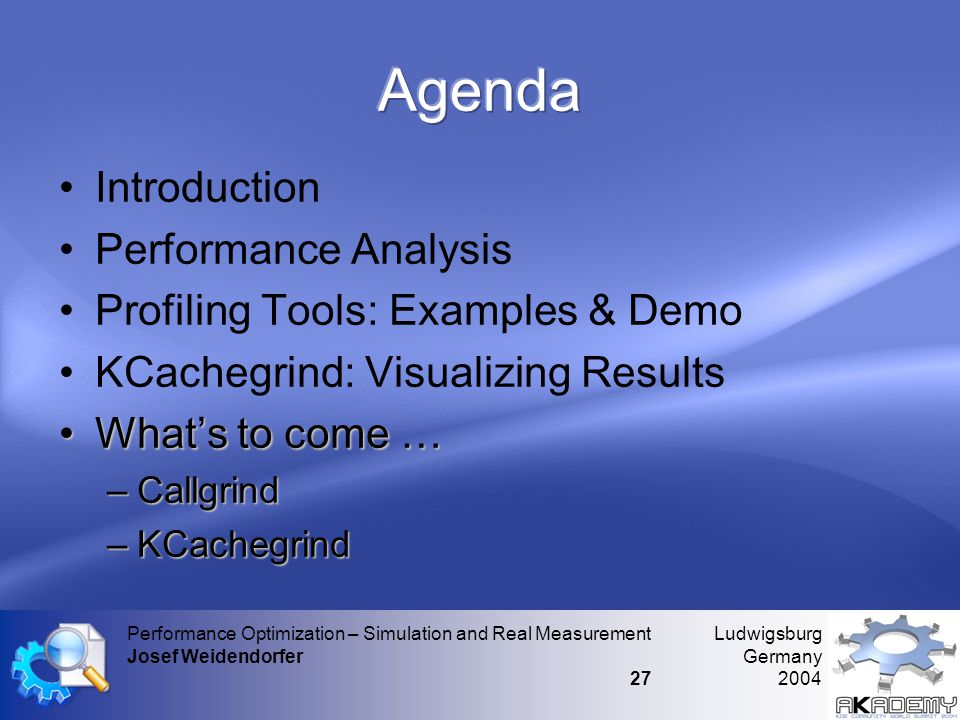 Ludwigsburg Germany 2004 Performance Optimization – Simulation and Real Measurement Josef Weidendorfer 27 •Introduction •Performance Analysis •Profiling Tools: Examples & Demo •KCachegrind: Visualizing Results •What's to come … –Callgrind –KCachegrind