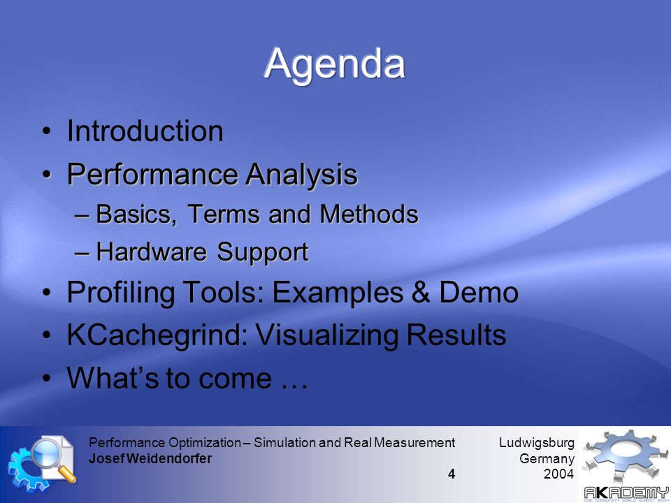 Ludwigsburg Germany 2004 Performance Optimization – Simulation and Real Measurement Josef Weidendorfer 4 •Introduction •Performance Analysis –Basics, Terms and Methods –Hardware Support •Profiling Tools: Examples & Demo •KCachegrind: Visualizing Results •What's to come …