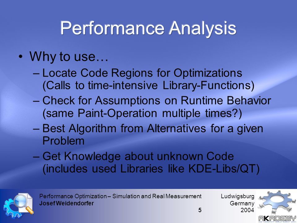 Ludwigsburg Germany 2004 Performance Optimization – Simulation and Real Measurement Josef Weidendorfer 5 •Why to use… –Locate Code Regions for Optimizations (Calls to time-intensive Library-Functions) –Check for Assumptions on Runtime Behavior (same Paint-Operation multiple times ) –Best Algorithm from Alternatives for a given Problem –Get Knowledge about unknown Code (includes used Libraries like KDE-Libs/QT)
