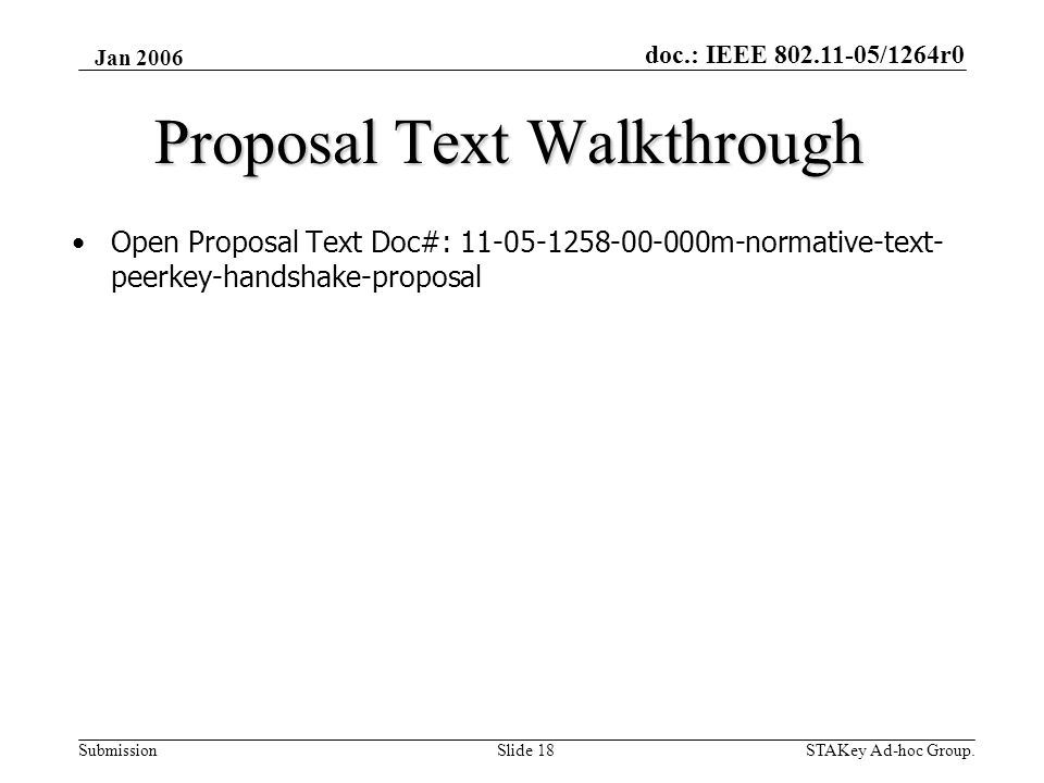 doc.: IEEE 802.11-05/1264r0 Submission Jan 2006 STAKey Ad-hoc Group.Slide 18 Proposal Text Walkthrough •Open Proposal Text Doc#: 11-05-1258-00-000m-normative-text- peerkey-handshake-proposal