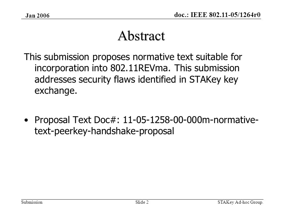 doc.: IEEE 802.11-05/1264r0 Submission Jan 2006 STAKey Ad-hoc Group.Slide 3 Agenda •Design Goals •Acronyms •PeerKey Handshake •PeerKey Rekeying •PeerKey Error Handling •Proposal Text Walkthrough