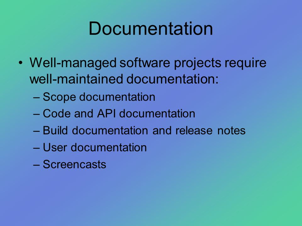 Documentation •Well-managed software projects require well-maintained documentation: –Scope documentation –Code and API documentation –Build documenta