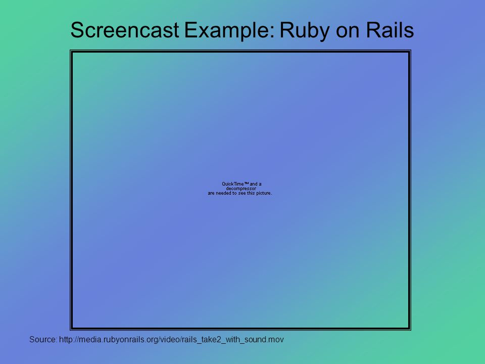 Screencast Example: Ruby on Rails Source: http://media.rubyonrails.org/video/rails_take2_with_sound.mov