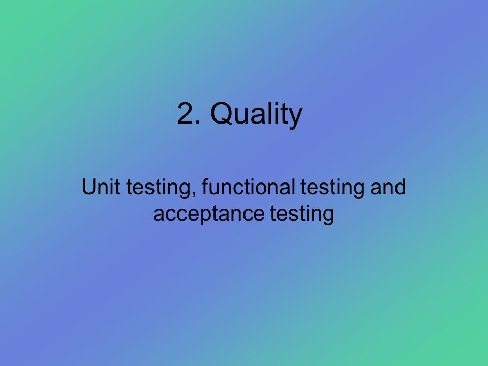 2. Quality Unit testing, functional testing and acceptance testing
