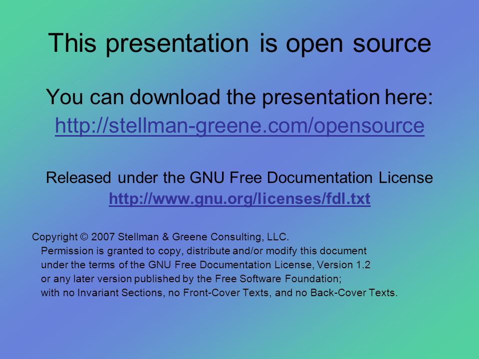 This presentation is open source You can download the presentation here: http://stellman-greene.com/opensource Released under the GNU Free Documentation License http://www.gnu.org/licenses/fdl.txt Copyright © 2007 Stellman & Greene Consulting, LLC.
