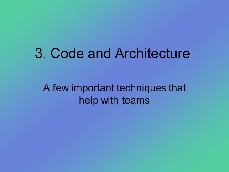 3. Code and Architecture A few important techniques that help with teams