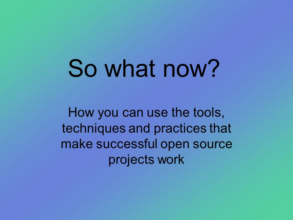 So what now? How you can use the tools, techniques and practices that make successful open source projects work