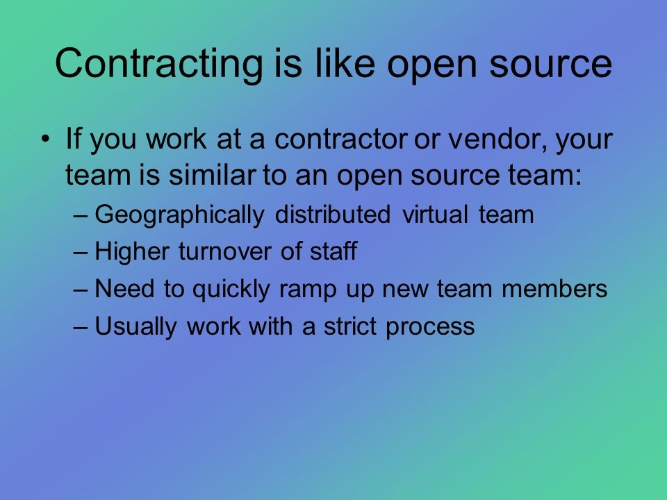 Contracting is like open source •If you work at a contractor or vendor, your team is similar to an open source team: –Geographically distributed virtu