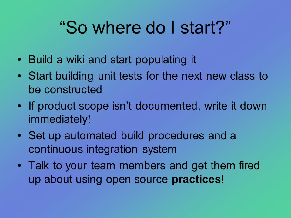 """""""So where do I start?"""" •Build a wiki and start populating it •Start building unit tests for the next new class to be constructed •If product scope isn"""