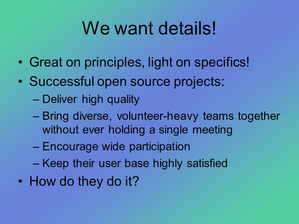 We want details! •Great on principles, light on specifics! •Successful open source projects: –Deliver high quality –Bring diverse, volunteer-heavy tea