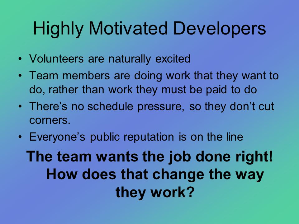 Highly Motivated Developers •Volunteers are naturally excited •Team members are doing work that they want to do, rather than work they must be paid to