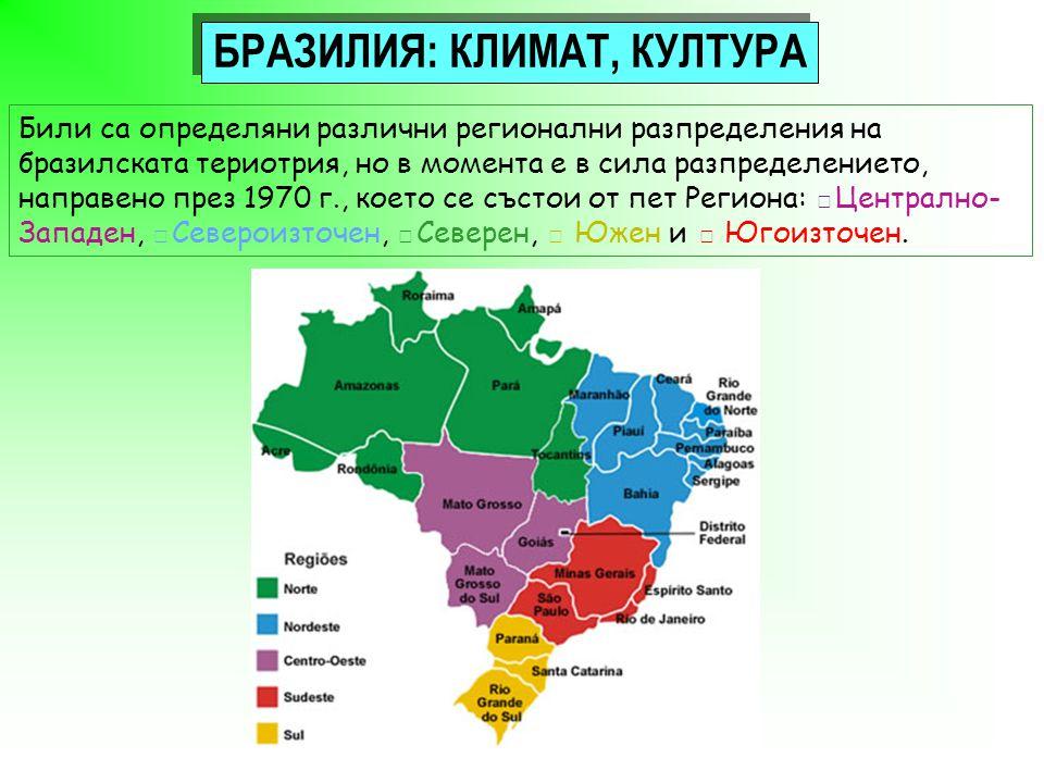 БРАЗИЛИЯ: КЛИМАТ, КУЛТУРА Били са определяни различни регионални разпределения на бразилската териотрия, но в момента е в сила разпределението, направено през 1970 г., което се състои от пет Региона: □Централно- Западен, □Североизточен, □Северен, □ Южен и □ Югоизточен.