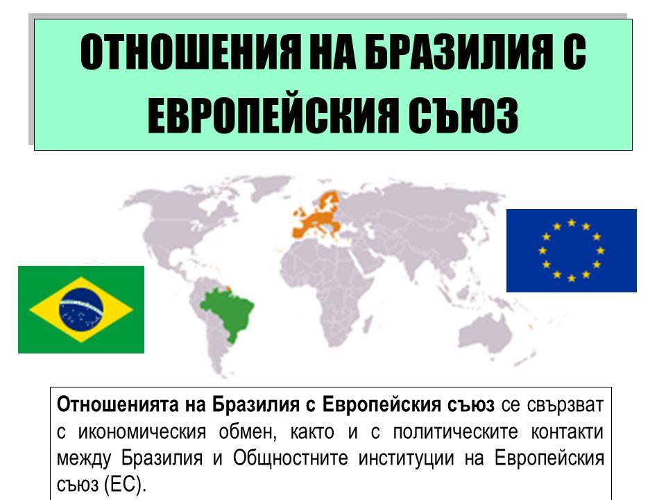 Отношенията на Бразилия с Европейския съюз се свързват с икономическия обмен, както и с политическите контакти между Бразилия и Общностните институции на Европейския съюз (ЕС).
