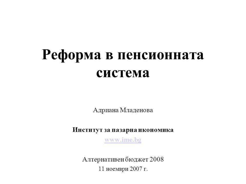 Реформа в пенсионната система Адриана Младенова Институт за пазарна икономика www.ime.bg Алтернативен бюджет 2008 11 ноември 2007 г.