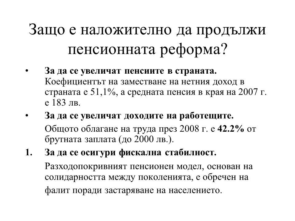 Демографско развитие и неустойчивост на държавната пенсионна система •Населението в страната застарява, поради: -отрицателен естествен прираст -увеличаване на продължителността на живот -емиграция на младите •Коефициент на зависимост: съотношението пенсионери-осигурени е 82%, но съотношението пенсионери-осигурени в частния сектор е 93%.