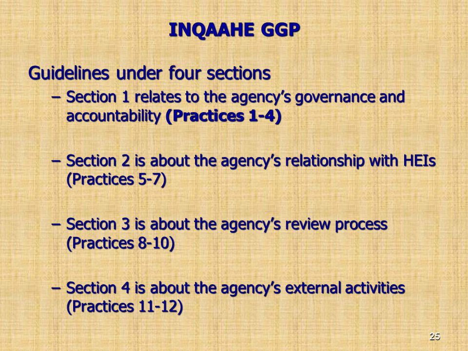 INQAAHE GGP INQAAHE GGP Guidelines under four sections –Section 1 relates to the agency's governance and accountability (Practices 1-4) –Section 2 is
