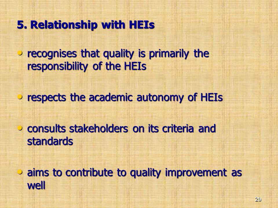 5. Relationship with HEIs • recognises that quality is primarily the responsibility of the HEIs • respects the academic autonomy of HEIs • consults st