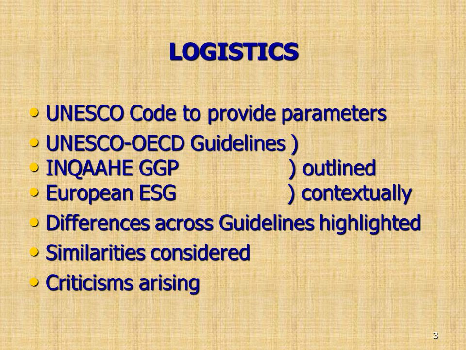 LOGISTICS • UNESCO Code to provide parameters • UNESCO-OECD Guidelines ) • INQAAHE GGP ) outlined • European ESG ) contextually • Differences across G