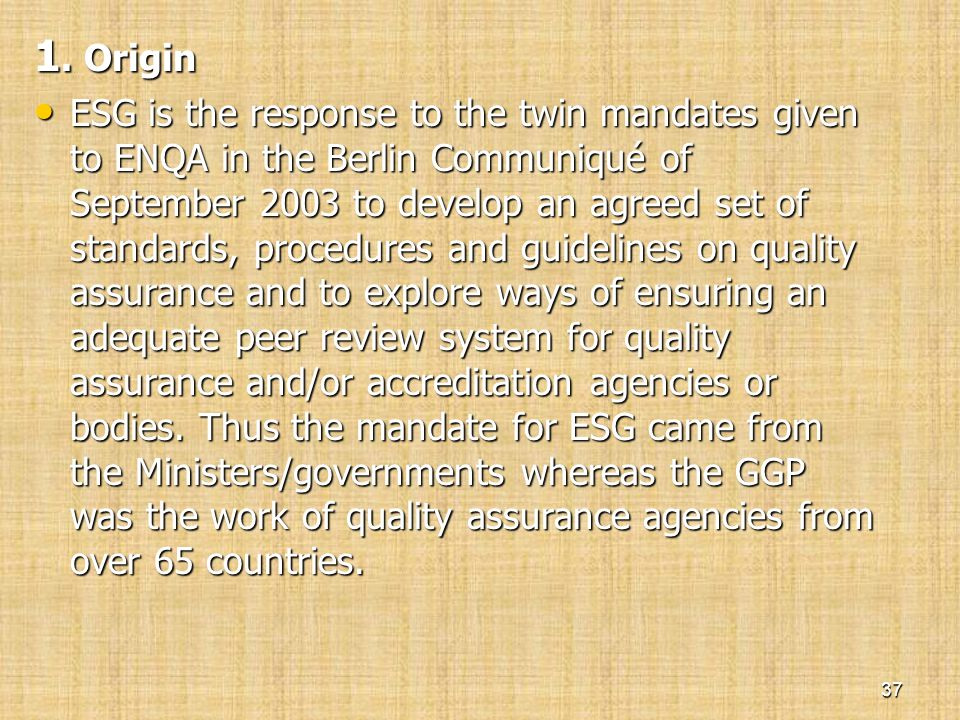 1. Origin • ESG is the response to the twin mandates given to ENQA in the Berlin Communiqué of September 2003 to develop an agreed set of standards, p