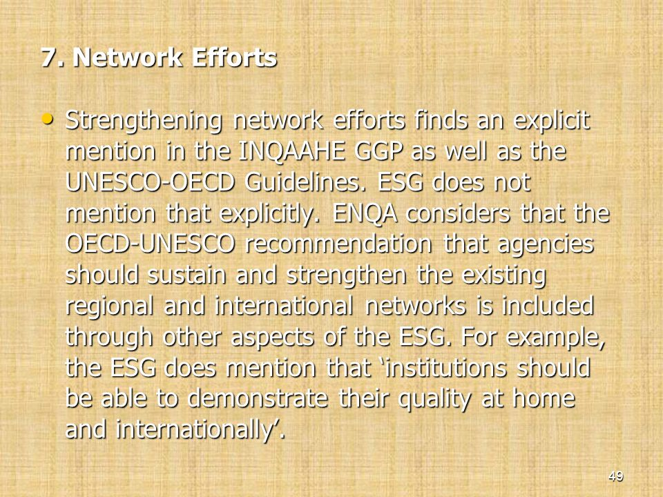 7. Network Efforts • Strengthening network efforts finds an explicit mention in the INQAAHE GGP as well as the UNESCO-OECD Guidelines. ESG does not me