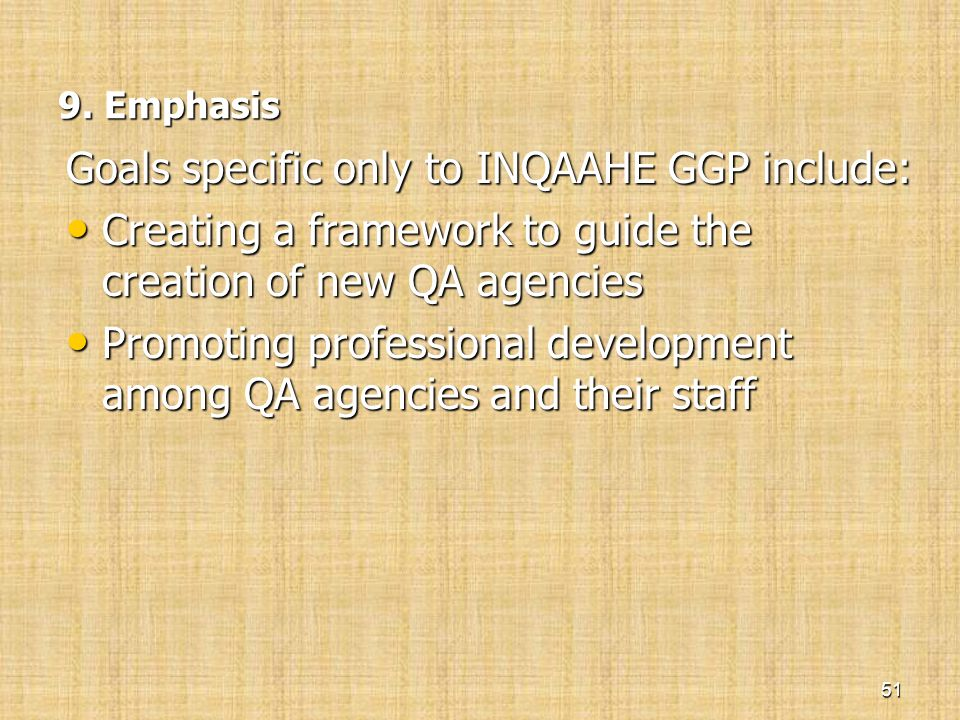 9. Emphasis 9. Emphasis Goals specific only to INQAAHE GGP include: • Creating a framework to guide the creation of new QA agencies • Promoting profes