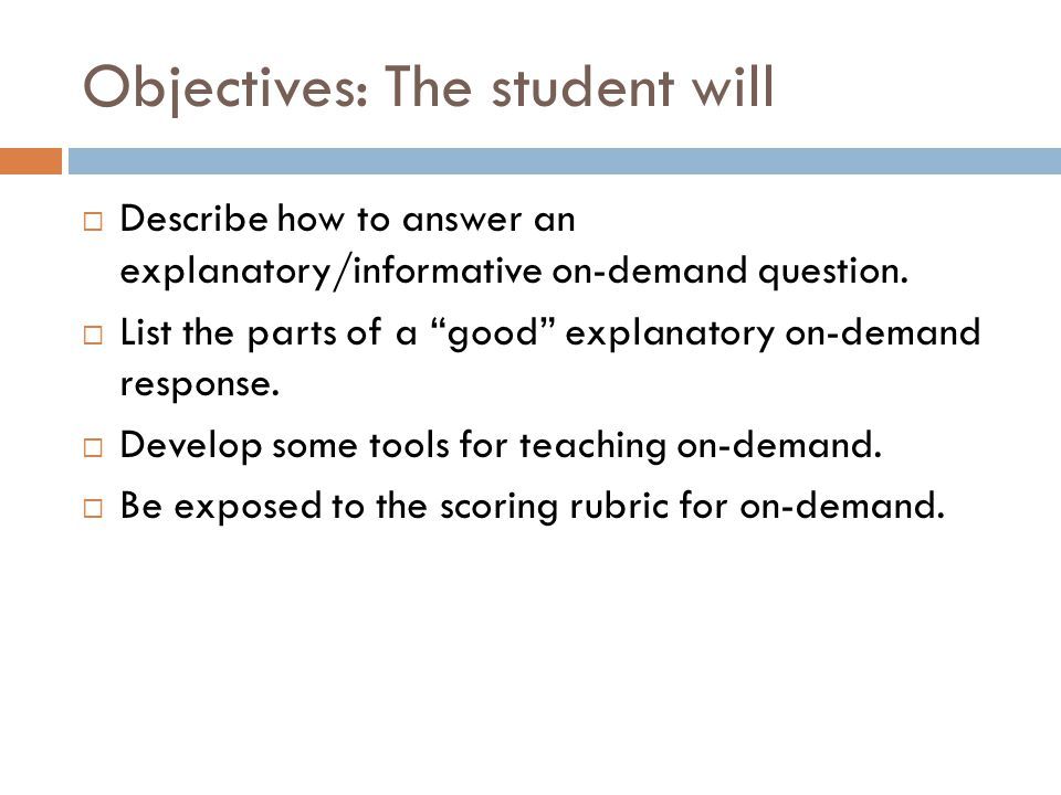 Objectives: The student will  Describe how to answer an explanatory/informative on-demand question.