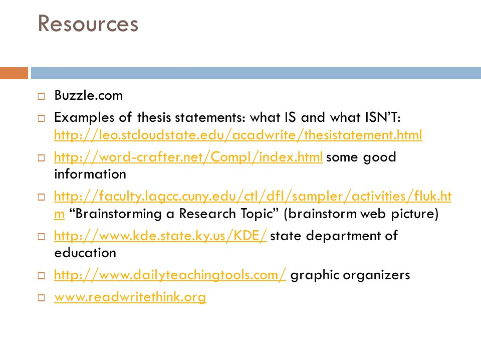 Resources  Buzzle.com  Examples of thesis statements: what IS and what ISN'T: http://leo.stcloudstate.edu/acadwrite/thesistatement.html http://leo.stcloudstate.edu/acadwrite/thesistatement.html  http://word-crafter.net/CompI/index.html some good information http://word-crafter.net/CompI/index.html  http://faculty.lagcc.cuny.edu/ctl/dfl/sampler/activities/fluk.ht m Brainstorming a Research Topic (brainstorm web picture) http://faculty.lagcc.cuny.edu/ctl/dfl/sampler/activities/fluk.ht m  http://www.kde.state.ky.us/KDE/ state department of education http://www.kde.state.ky.us/KDE/  http://www.dailyteachingtools.com/ graphic organizers http://www.dailyteachingtools.com/  www.readwritethink.org www.readwritethink.org