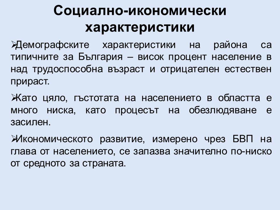 Социално-икономически характеристики  Демографските характеристики на района са типичните за България – висок процент население в над трудоспособна възраст и отрицателен естествен прираст.