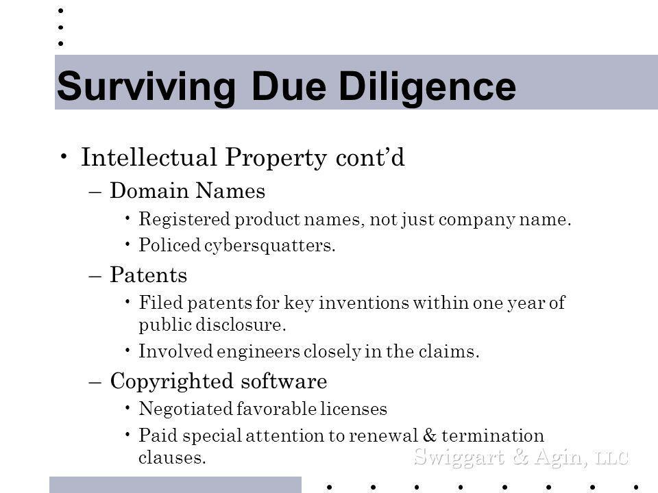 Surviving Due Diligence •Intellectual Property –Exercised Trade Secret Vigilance •Employment Agreements •Contractor Agreements •NDA's with customers, vendors & joint venturers –Trademarks & Service Marks •Registered key marks •Displayed TM next to unregistered marks •Registered in Foreign jurisdictions •Defended your marks vigorously