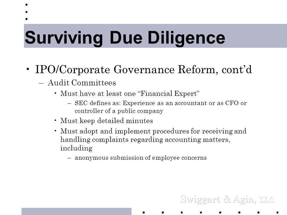 Surviving Due Diligence •IPO/Corporate Governance Reform, cont'd –Prohibition on Personal Loans –Stockholder Approval for Stock Plans •Proposed NYSE rule may require direct s/h consent: Vote your plan in before going public –Board of Directors and Board Committees •Independent Directors (Proposed rules) – Majority of Board – All of compensation committee – All of director nominating committee – All of Audit committee •Keep careful minutes to avoid appearance of self-dealing –(courts will now more likely reverse presumption of independence)