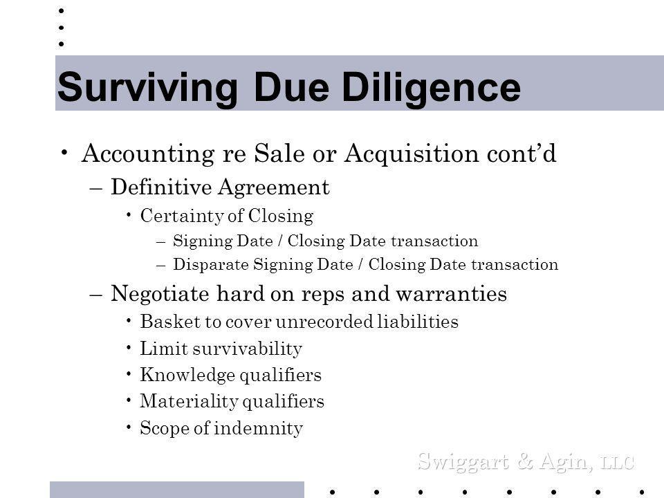 Surviving Due Diligence •Accounting re Sale or Acquisition, cont'd –Understand revenue recognition criteria –Try to avoid extended projections •Perpetual accountability •Directly through an earnout or indirectly through Management expectations.