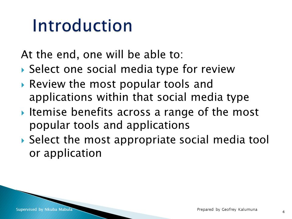 At the end, one will be able to:  Select one social media type for review  Review the most popular tools and applications within that social media type  Itemise benefits across a range of the most popular tools and applications  Select the most appropriate social media tool or application 4 Prepared by Geofrey KalumunaSupervised by Nkuba Mabula