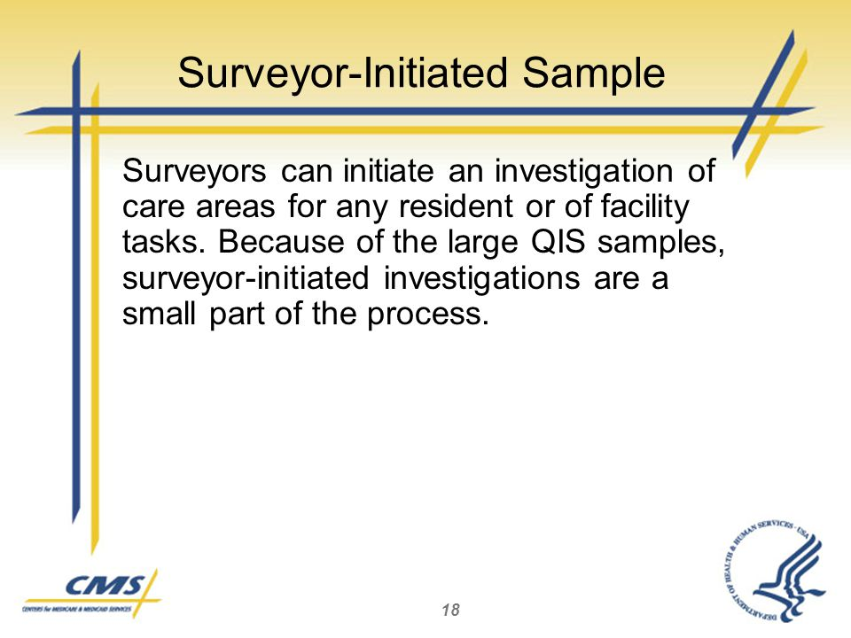 18 Surveyor-Initiated Sample Surveyors can initiate an investigation of care areas for any resident or of facility tasks.